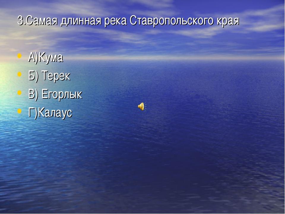 3.Самая длинная река Ставропольского края А)Кума Б) Терек В) Егорлык Г)Калаус