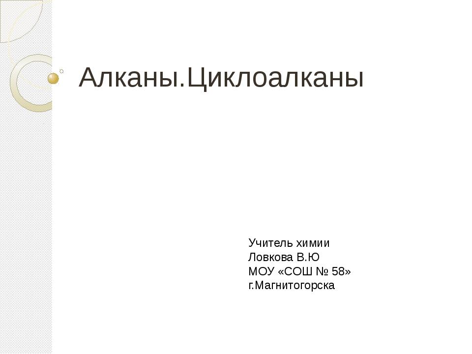 Алканы.Циклоалканы Учитель химии Ловкова В.Ю МОУ «СОШ № 58» г.Магнитогорска