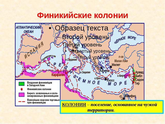 Финикийские колонии КОЛОНИЯ – поселение, основанное на чужой территории.