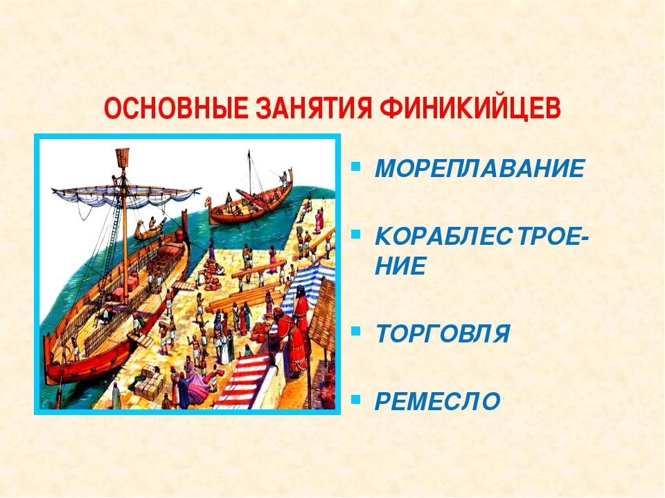 ОСНОВНЫЕ ЗАНЯТИЯ ФИНИКИЙЦЕВ МОРЕПЛАВАНИЕ КОРАБЛЕСТРОЕ-НИЕ ТОРГОВЛЯ РЕМЕСЛО