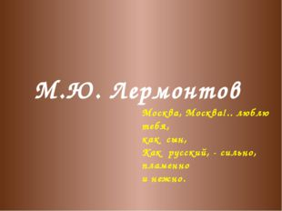 М.Ю. Лермонтов Москва, Москва!.. люблю тебя, как сын, Как русский, - сильно,