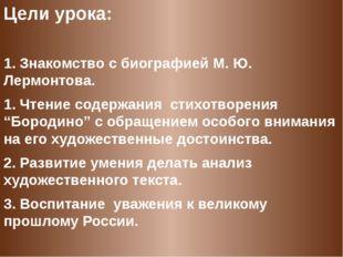 Цели урока:  1. Знакомство с биографией М. Ю. Лермонтова. 1. Чтение содержан