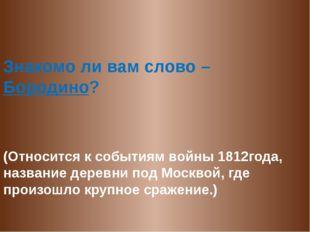 Знакомо ли вам слово – Бородино? (Относится к событиям войны 1812года, назва