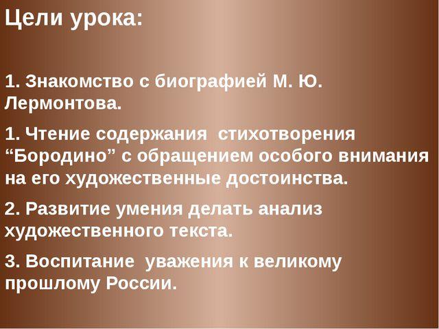 Цели урока:  1. Знакомство с биографией М. Ю. Лермонтова. 1. Чтение содержан...