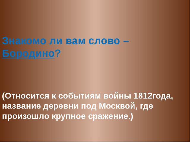 Знакомо ли вам слово – Бородино? (Относится к событиям войны 1812года, назва...