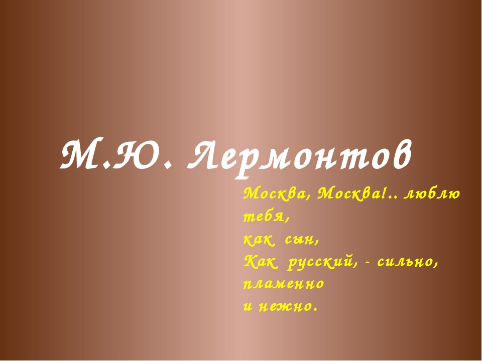М.Ю. Лермонтов Москва, Москва!.. люблю тебя, как сын, Как русский, - сильно,...