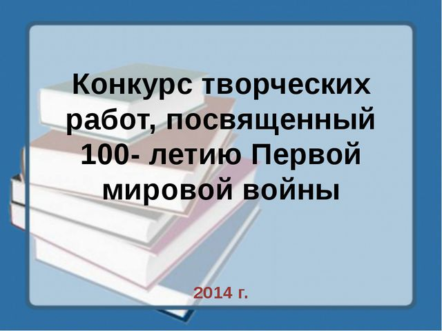 Конкурс творческих работ, посвященный 100- летию Первой мировой войны 2014 г.