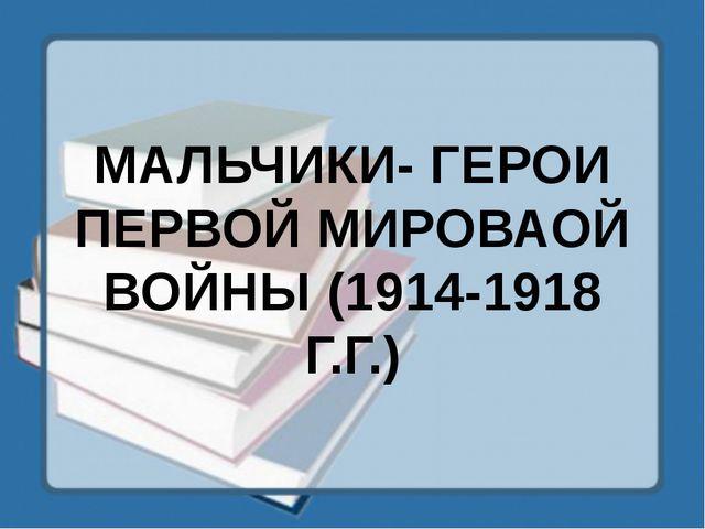 МАЛЬЧИКИ- ГЕРОИ ПЕРВОЙ МИРОВАОЙ ВОЙНЫ (1914-1918 Г.Г.)