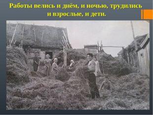 Работы велись и днём, и ночью, трудились и взрослые, и дети.