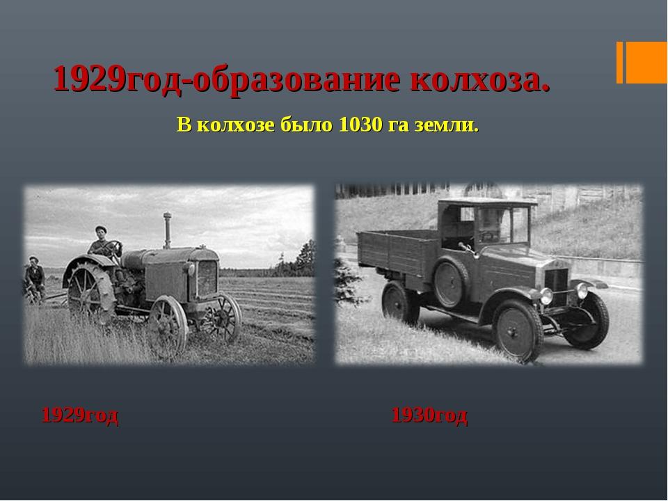 1929год-образование колхоза. В колхозе было 1030 га земли. 1929год 1930год