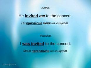 Active He invited me to the concert. Он пригласил меня на концерт. Passive I