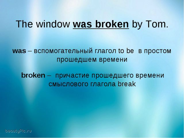 The window was broken by Tom. was – вспомогательный глагол to be в простом пр...