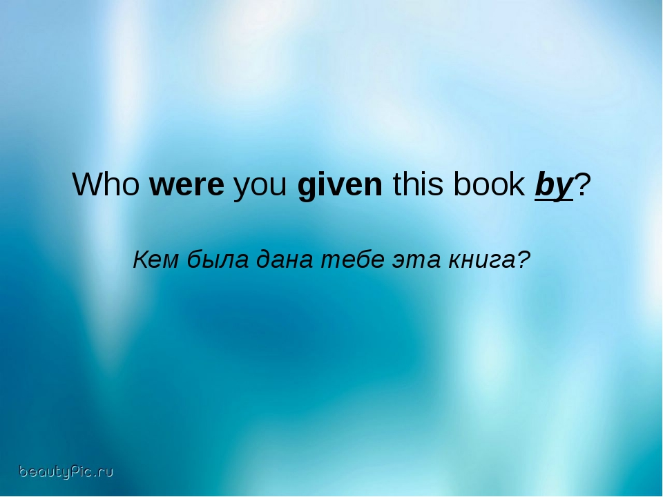 Who were you given this book by? Кем была дана тебе эта книга?