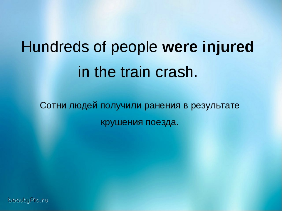 Hundreds of people were injured in the train crash. Сотни людей получили ране...