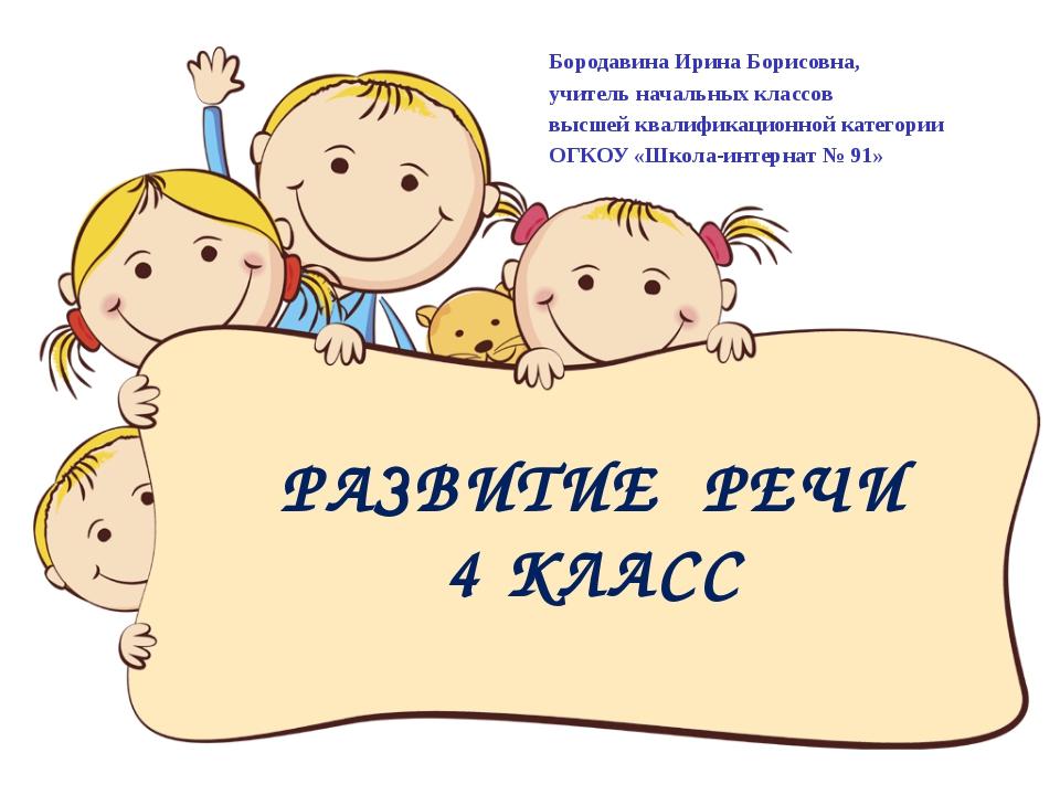 РАЗВИТИЕ РЕЧИ 4 КЛАСС Бородавина Ирина Борисовна, учитель начальных классов в...