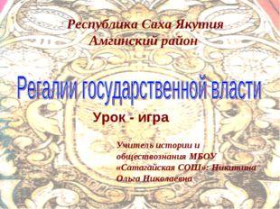 Урок - игра Учитель истории и обществознания МБОУ «Сатагайская СОШ»: Никитина