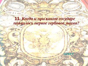 11. Когда и при каком государе появилось первое гербовое знамя? ОТВЕТ