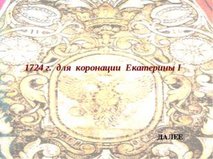 1724 г. для коронации Екатерины I ДАЛЕЕ