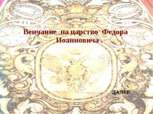 Венчание на царство Федора Иоанновича . ДАЛЕЕ