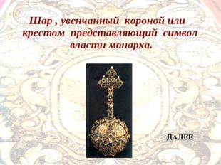 Шар , увенчанный короной или крестом представляющий символ власти монарха. ДА