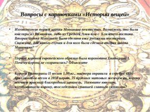 Вопросы с карточками «Истории вещей» Изготовление первой шапки Мономаха неизв