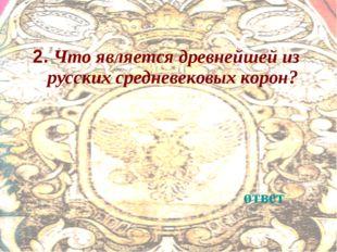 2. Что является древнейшей из русских средневековых корон? ответ
