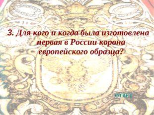 3. Для кого и когда была изготовлена первая в России корона европейского обра