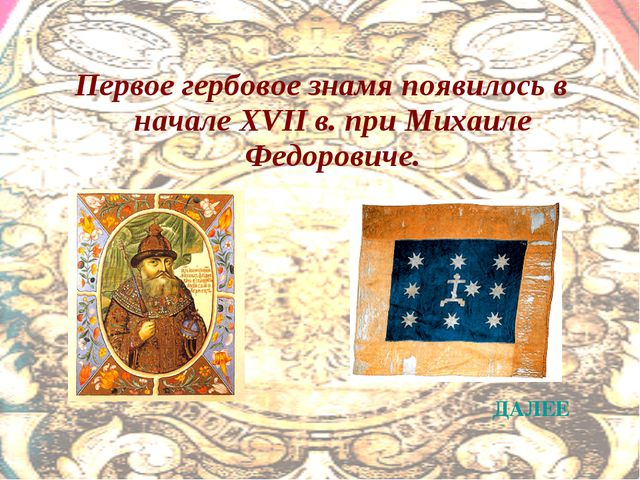Первое гербовое знамя появилось в начале XVII в. при Михаиле Федоровиче. ДАЛЕЕ