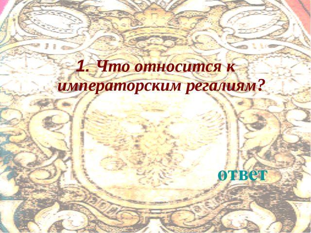 1. Что относится к императорским регалиям? ответ