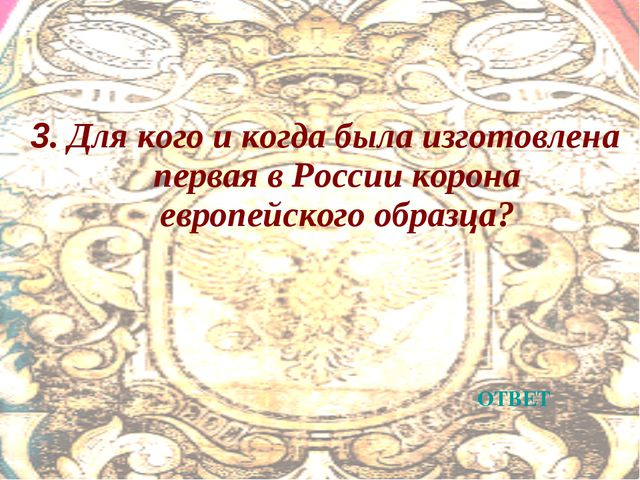 3. Для кого и когда была изготовлена первая в России корона европейского обра...