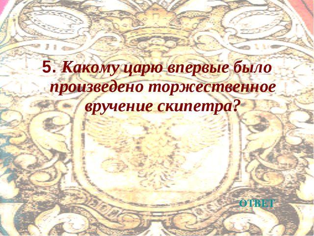 5. Какому царю впервые было произведено торжественное вручение скипетра? ОТВЕТ