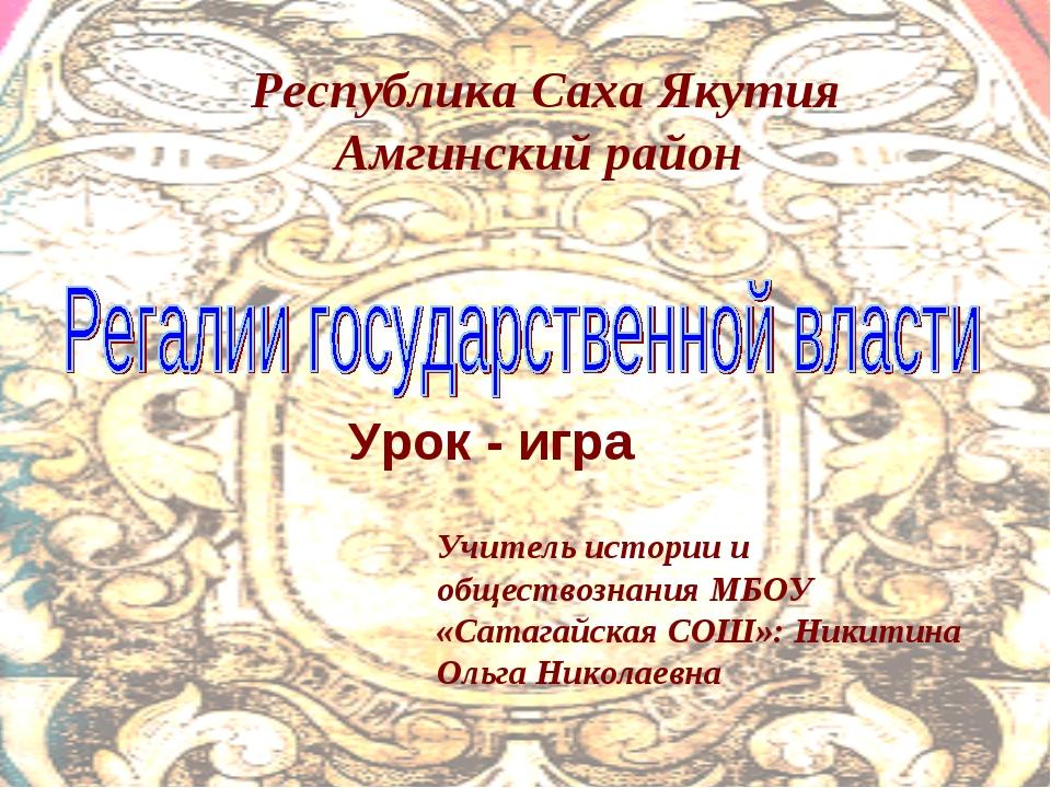 Урок - игра Учитель истории и обществознания МБОУ «Сатагайская СОШ»: Никитина...
