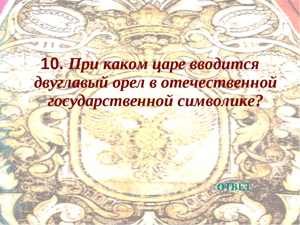 10. При каком царе вводится двуглавый орел в отечественной государственной си...