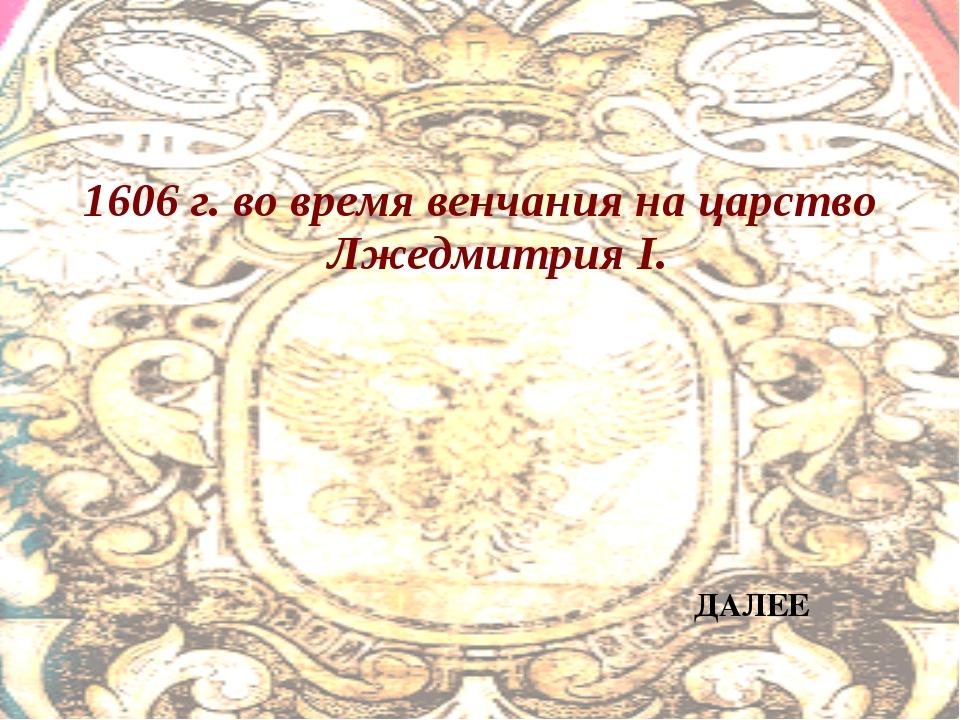 1606 г. во время венчания на царство Лжедмитрия I. ДАЛЕЕ