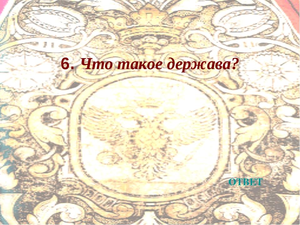 6. Что такое держава? ОТВЕТ