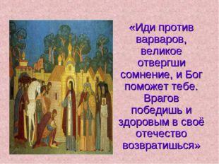 «Иди против варваров, великое отвергши сомнение, и Бог поможет тебе. Врагов п