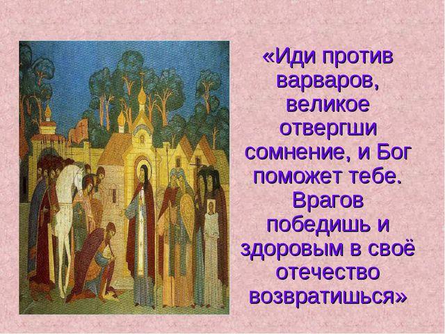 «Иди против варваров, великое отвергши сомнение, и Бог поможет тебе. Врагов п...