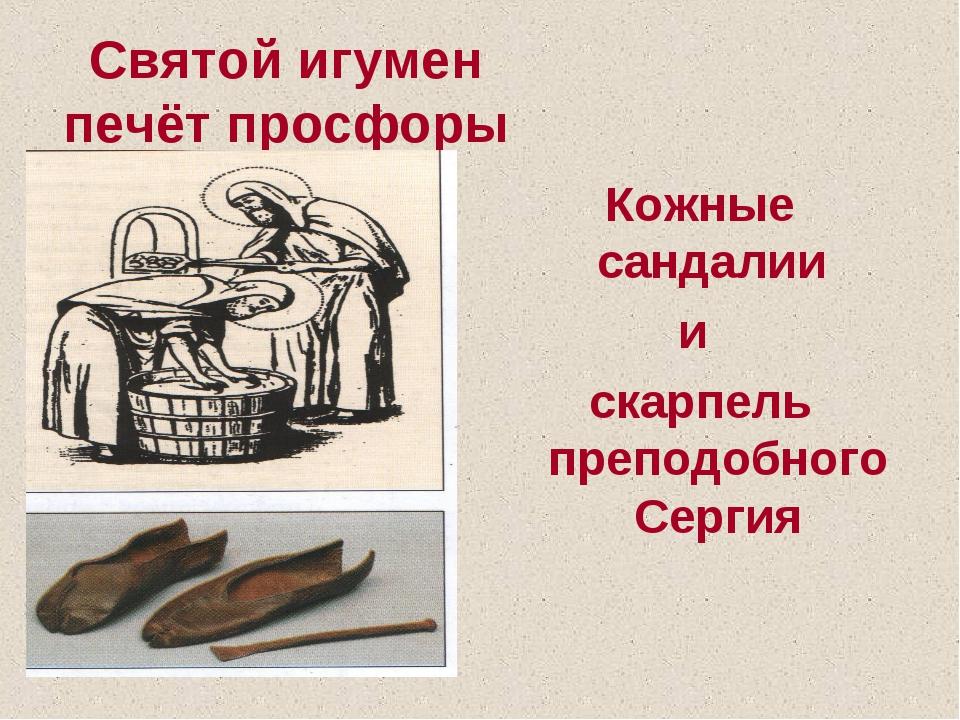 Святой игумен печёт просфоры Кожные сандалии и скарпель преподобного Сергия