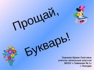 Прощай, Букварь! Ушакова Ирина Олеговна учитель начальных классов МОБУ « Гимн
