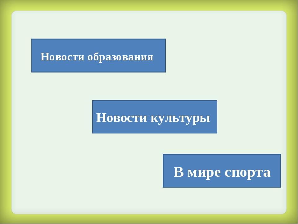 Новости образования В мире спорта Новости культуры
