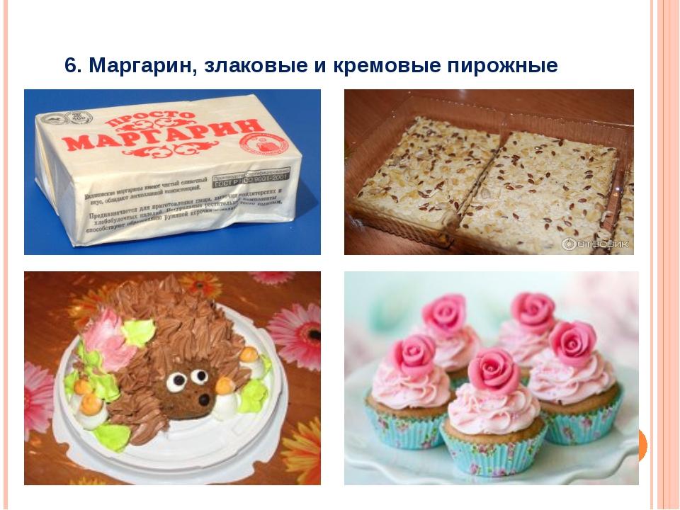 6. Маргарин, злаковые и кремовые пирожные