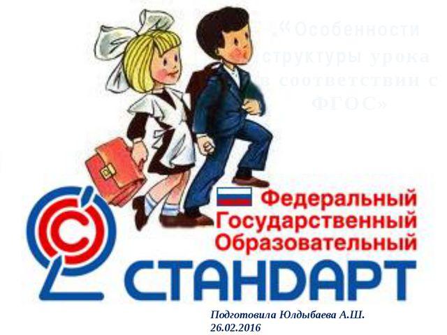 «Особенности структуры урока в соответствии с ФГОС» Подготовила Юлдыбаева А....