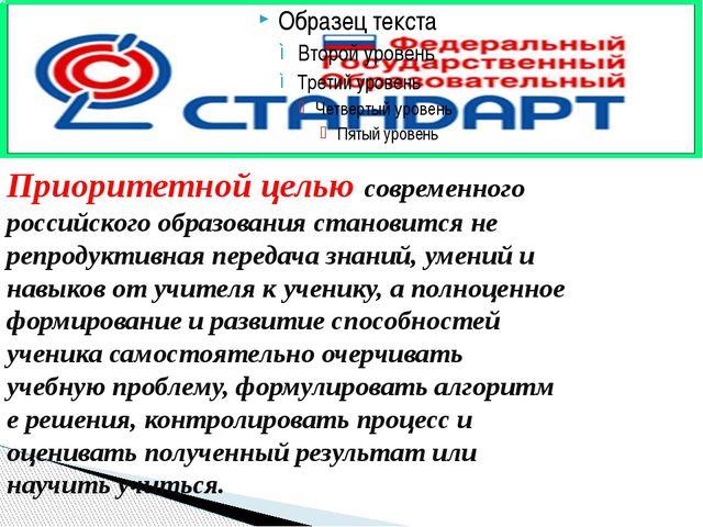 Приоритетной целью современного российского образования становится не репрод...