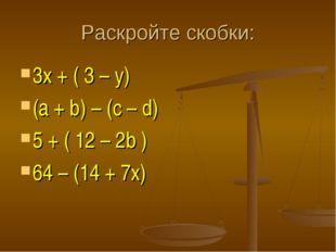 Раскройте скобки: 3х + ( 3 – y) (a + b) – (c – d) 5 + ( 12 – 2b ) 64 – (14 +