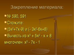 Закрепление материала: № 590, 591 Сложите: (5х²+7х-9) и (- 3х²-6х+8) Вычесть