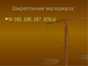 Закрепление материала: № 585, 586, 587, 605(а)