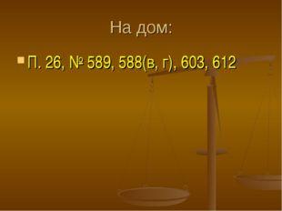 На дом: П. 26, № 589, 588(в, г), 603, 612