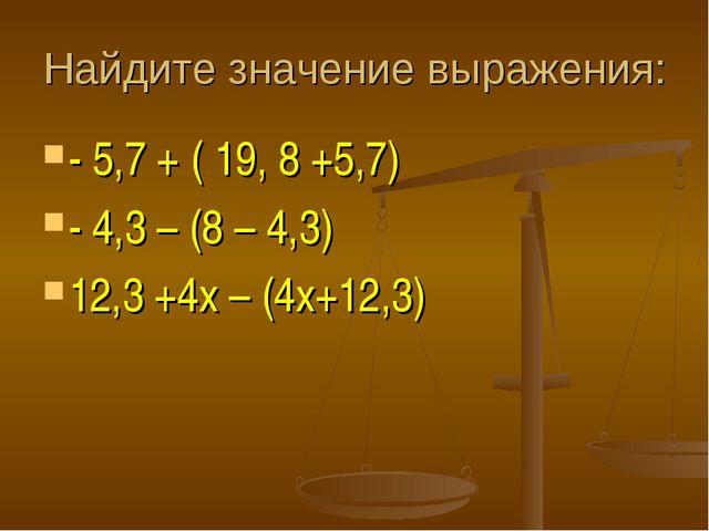 Найдите значение выражения: - 5,7 + ( 19, 8 +5,7) - 4,3 – (8 – 4,3) 12,3 +4х...