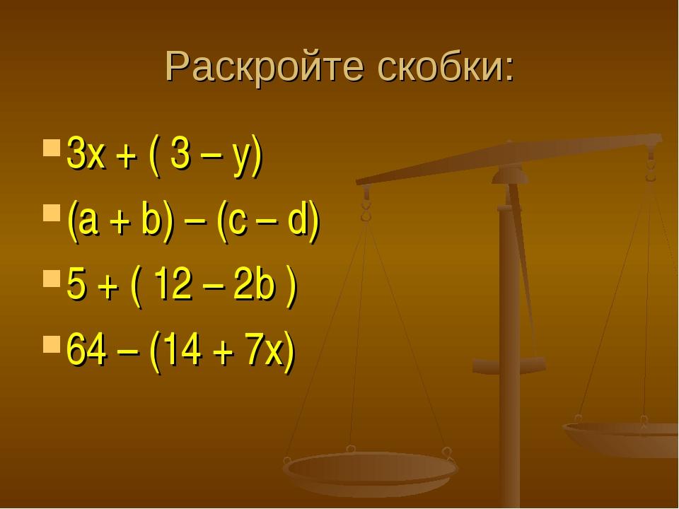 Раскройте скобки: 3х + ( 3 – y) (a + b) – (c – d) 5 + ( 12 – 2b ) 64 – (14 +...