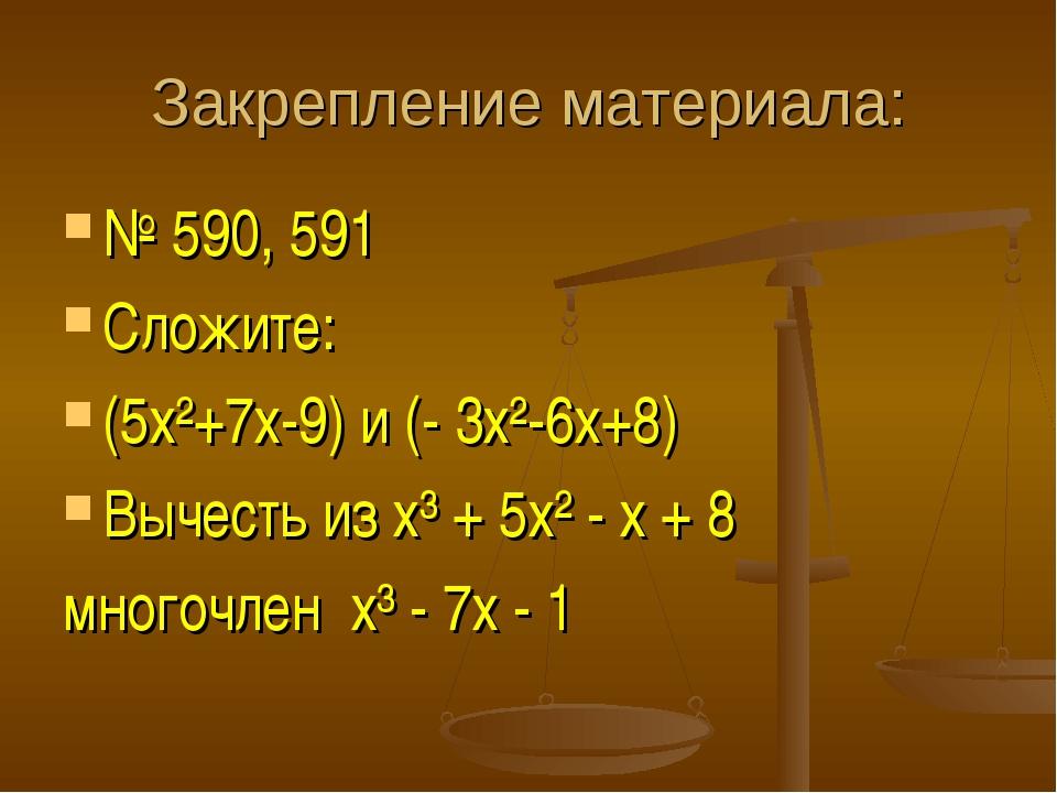 Закрепление материала: № 590, 591 Сложите: (5х²+7х-9) и (- 3х²-6х+8) Вычесть...